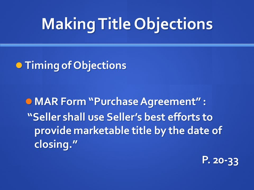 Making Title Objections Timing of Objections Timing of Objections MAR Form Purchase Agreement : MAR Form Purchase Agreement : Seller shall use Sellers best efforts to provide marketable title by the date of closing.