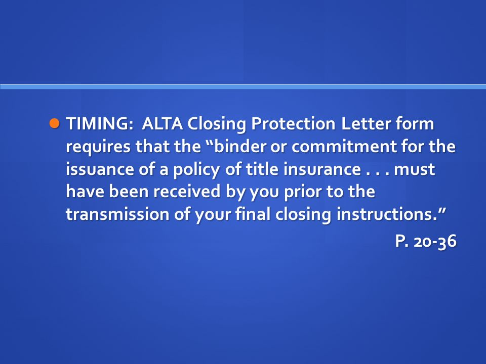TIMING: ALTA Closing Protection Letter form requires that the binder or commitment for the issuance of a policy of title insurance...