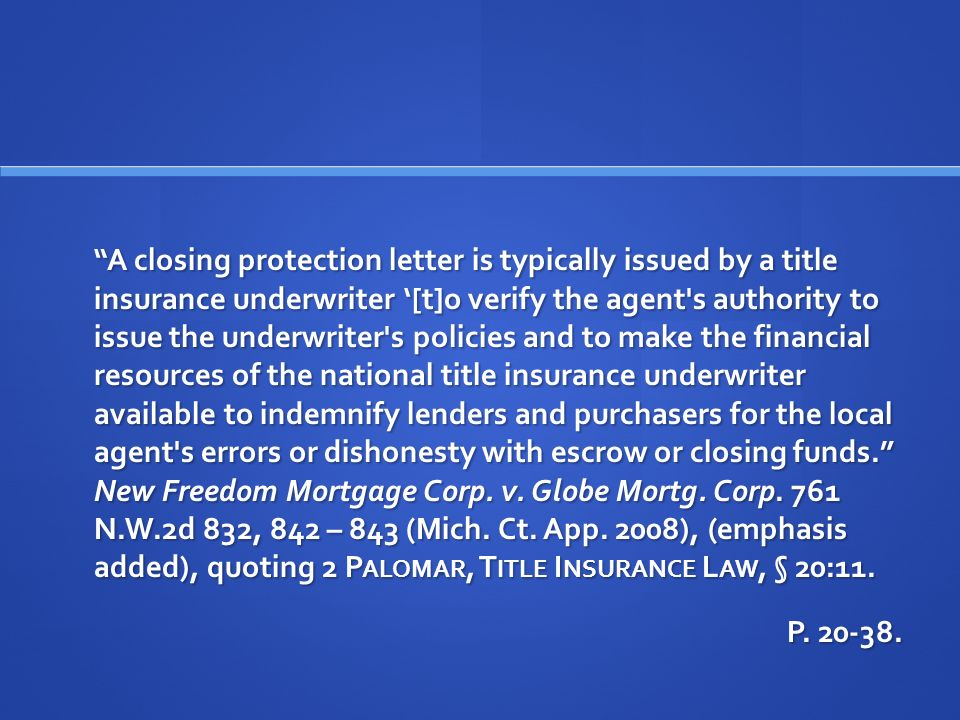 A closing protection letter is typically issued by a title insurance underwriter [t]o verify the agent s authority to issue the underwriter s policies and to make the financial resources of the national title insurance underwriter available to indemnify lenders and purchasers for the local agent s errors or dishonesty with escrow or closing funds.