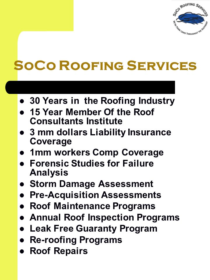 SoCo Roofing Services 30 Years in the Roofing Industry 15 Year Member Of the Roof Consultants Institute 3 mm dollars Liability Insurance Coverage 1mm workers Comp Coverage Forensic Studies for Failure Analysis Storm Damage Assessment Pre-Acquisition Assessments Roof Maintenance Programs Annual Roof Inspection Programs Leak Free Guaranty Program Re-roofing Programs Roof Repairs
