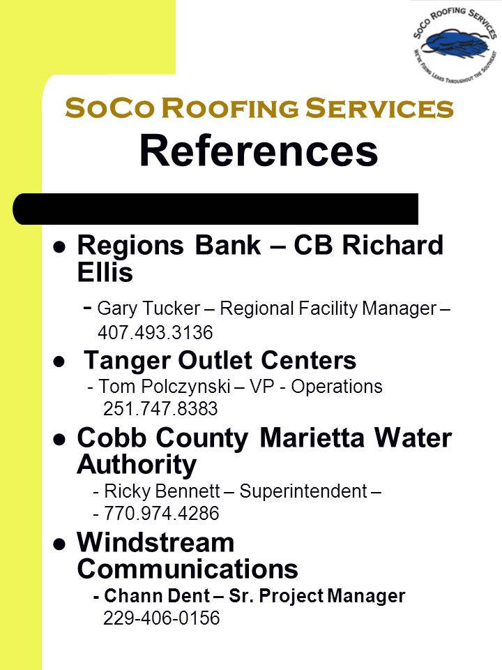 SoCo Roofing Services References Regions Bank – CB Richard Ellis - Gary Tucker – Regional Facility Manager – Tanger Outlet Centers - Tom Polczynski – VP - Operations Cobb County Marietta Water Authority - Ricky Bennett – Superintendent – Windstream Communications - Chann Dent – Sr.