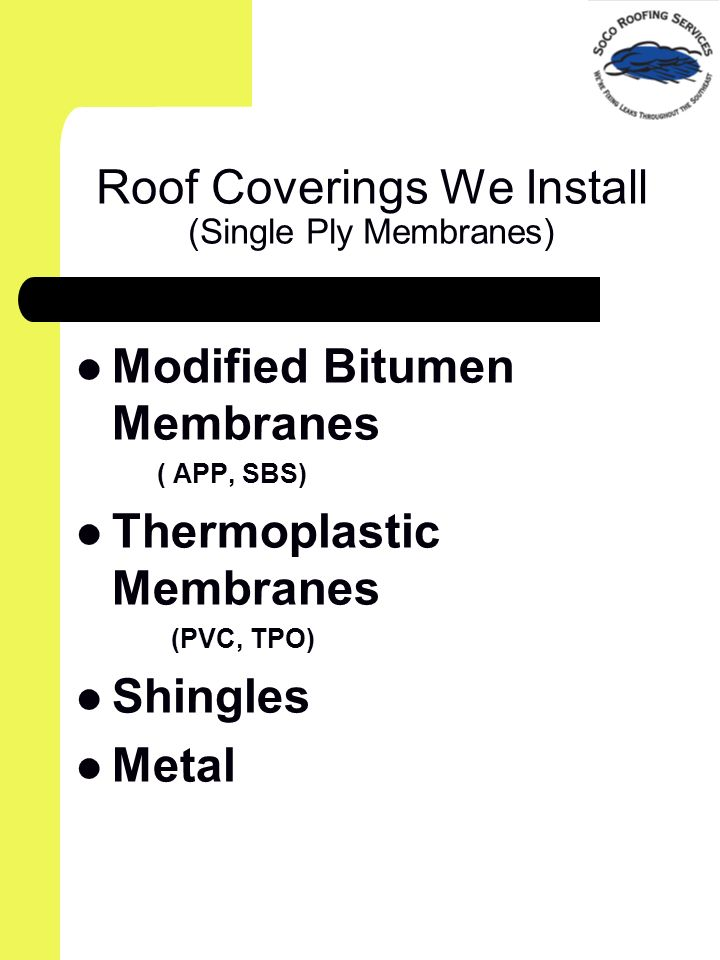 Roof Coverings We Install (Single Ply Membranes) Modified Bitumen Membranes ( APP, SBS) Thermoplastic Membranes (PVC, TPO) Shingles Metal