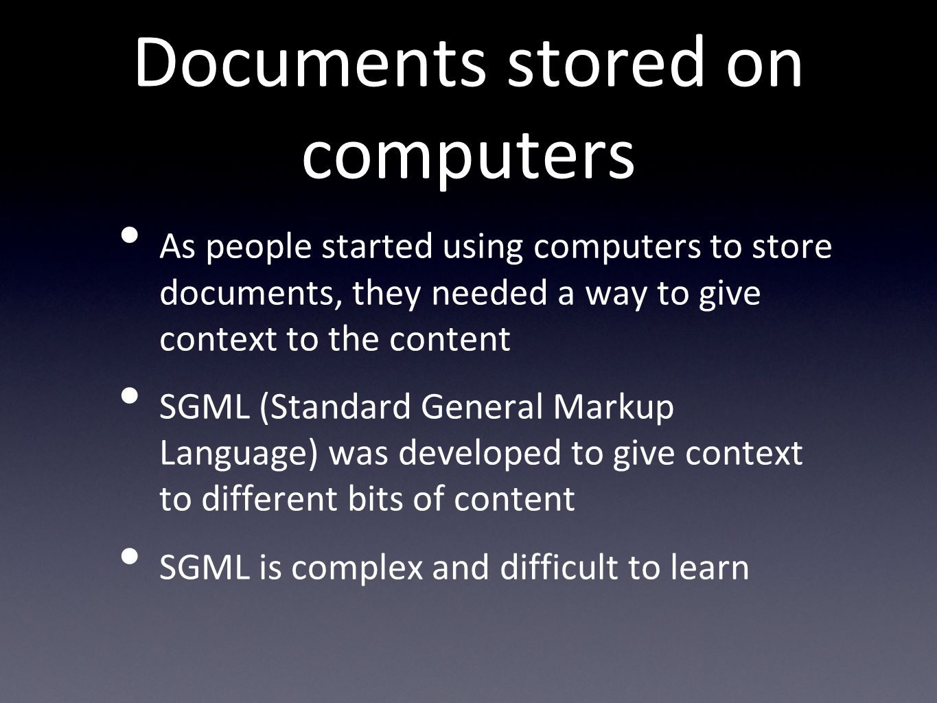 Documents stored on computers As people started using computers to store documents, they needed a way to give context to the content SGML (Standard General Markup Language) was developed to give context to different bits of content SGML is complex and difficult to learn