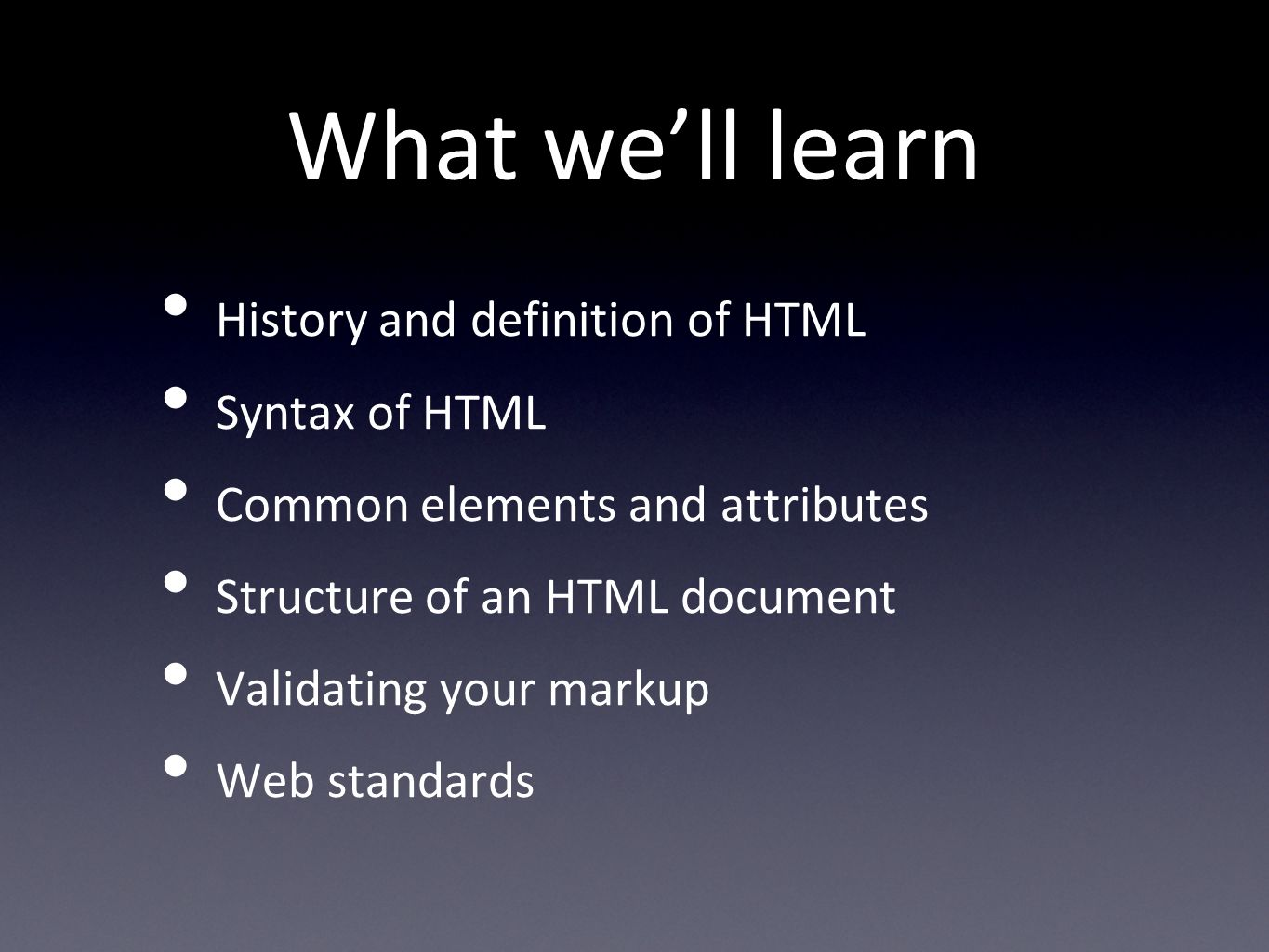 What well learn History and definition of HTML Syntax of HTML Common elements and attributes Structure of an HTML document Validating your markup Web standards