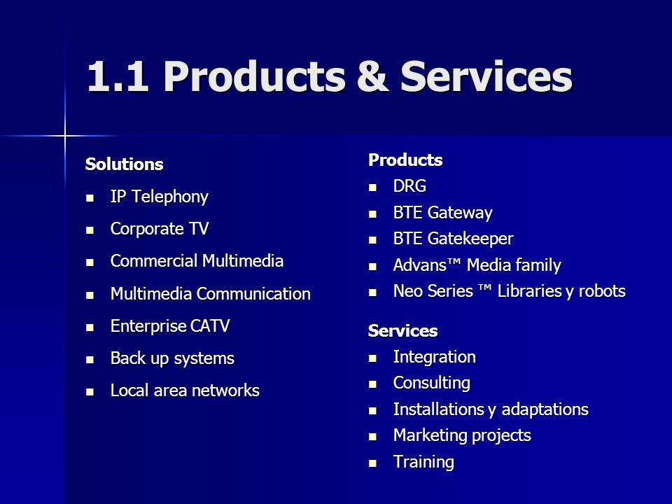 1.1 Products & Services Solutions IP Telephony IP Telephony Corporate TV Corporate TV Commercial Multimedia Commercial Multimedia Multimedia Communication Multimedia Communication Enterprise CATV Enterprise CATV Back up systems Back up systems Local area networks Local area networksProducts DRG DRG BTE Gateway BTE Gateway BTE Gatekeeper BTE Gatekeeper Advans Media family Advans Media family Neo Series Libraries y robots Neo Series Libraries y robotsServices Integration Integration Consulting Consulting Installations y adaptations Installations y adaptations Marketing projects Marketing projects Training Training