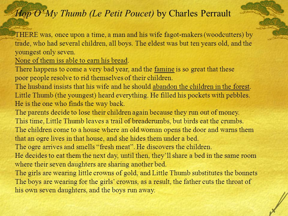 Hop O My Thumb (Le Petit Poucet) by Charles Perrault THERE was, once upon a time, a man and his wife fagot-makers (woodcutters) by trade, who had several children, all boys.