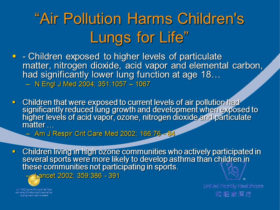 Air Pollution Harms Children s Lungs for Life - Children exposed to higher levels of particulate matter, nitrogen dioxide, acid vapor and elemental carbon, had significantly lower lung function at age 18… - Children exposed to higher levels of particulate matter, nitrogen dioxide, acid vapor and elemental carbon, had significantly lower lung function at age 18… –N Engl J Med 2004; 351:1057 – 1067 Children that were exposed to current levels of air pollution had significantly reduced lung growth and development when exposed to higher levels of acid vapor, ozone, nitrogen dioxide and particulate matter … Children that were exposed to current levels of air pollution had significantly reduced lung growth and development when exposed to higher levels of acid vapor, ozone, nitrogen dioxide and particulate matter … –Am J Respir Crit Care Med 2002; 166: –Am J Respir Crit Care Med 2002; 166: Children living in high ozone communities who actively participated in several sports were more likely to develop asthma than children in these communities not participating in sports.
