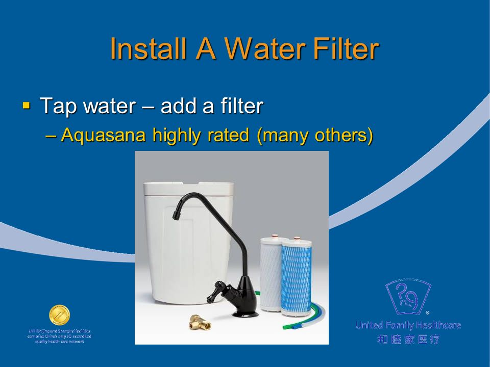 Install A Water Filter Tap water – add a filter Tap water – add a filter –Aquasana highly rated (many others)
