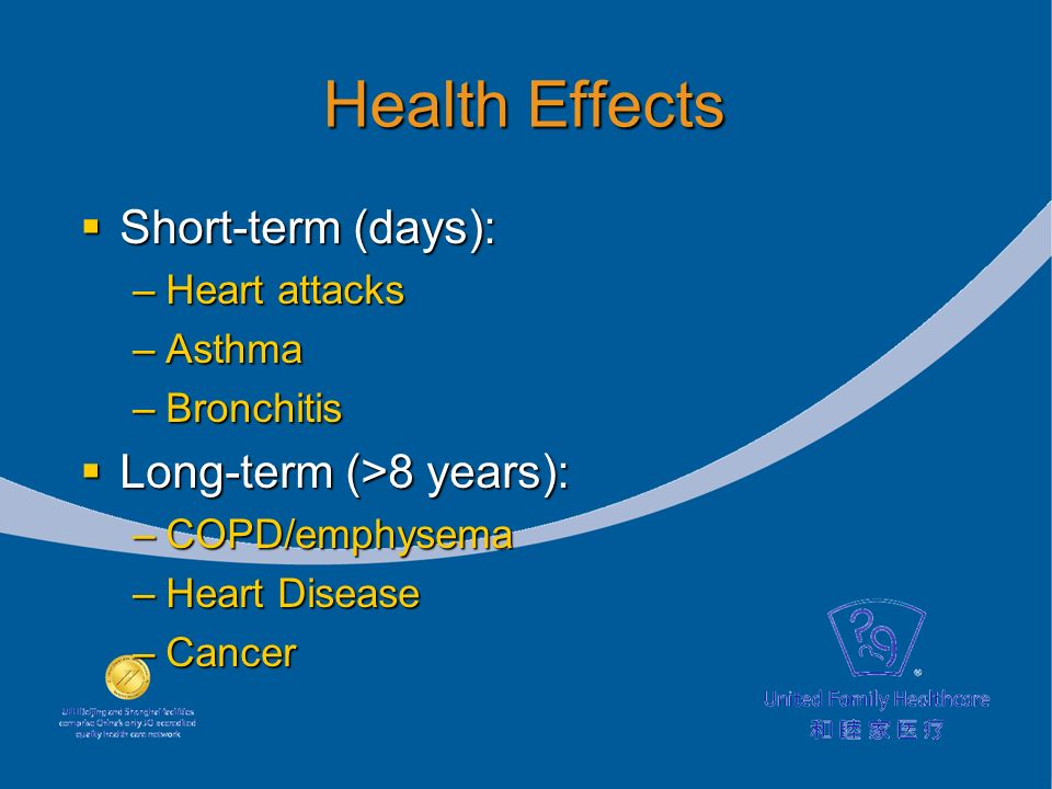 Health Effects Short-term (days): Short-term (days): –Heart attacks –Asthma –Bronchitis Long-term (>8 years): Long-term (>8 years): –COPD/emphysema –Heart Disease –Cancer