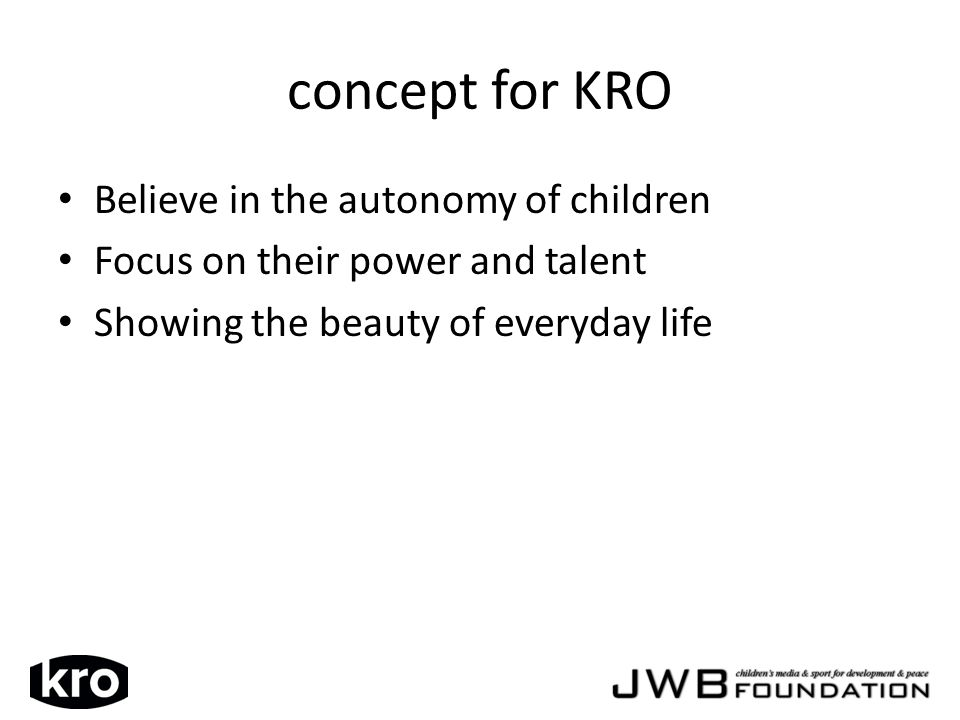 concept for KRO Believe in the autonomy of children Focus on their power and talent Showing the beauty of everyday life