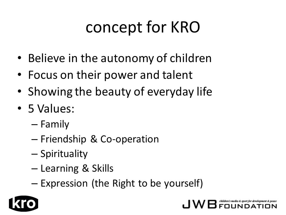 concept for KRO Believe in the autonomy of children Focus on their power and talent Showing the beauty of everyday life 5 Values: – Family – Friendship & Co-operation – Spirituality – Learning & Skills – Expression (the Right to be yourself)