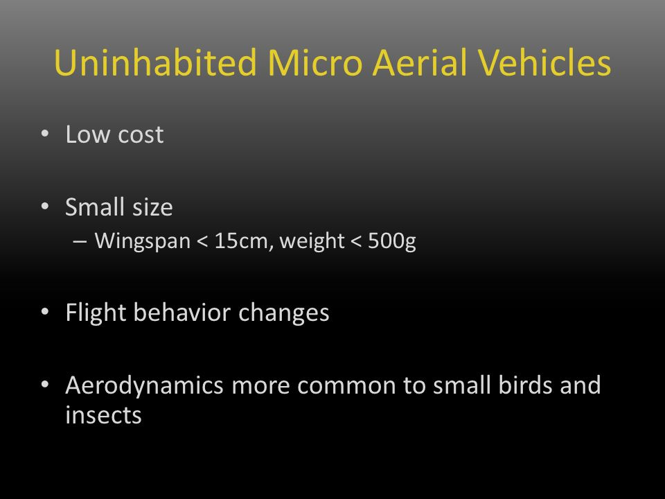 Low cost Small size – Wingspan < 15cm, weight < 500g Flight behavior changes Aerodynamics more common to small birds and insects