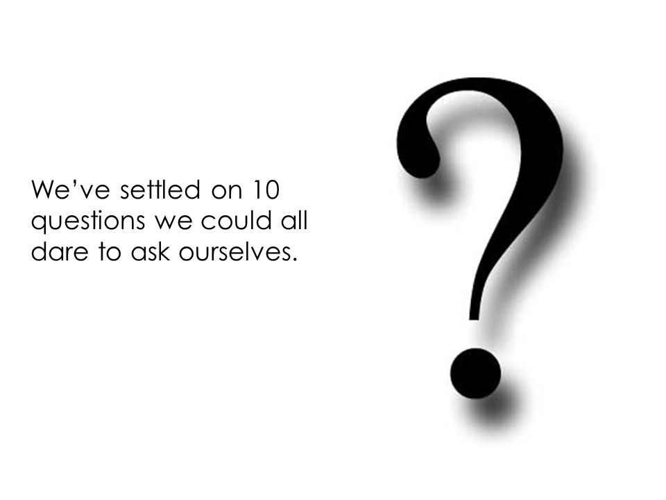 Weve settled on 10 questions we could all dare to ask ourselves.