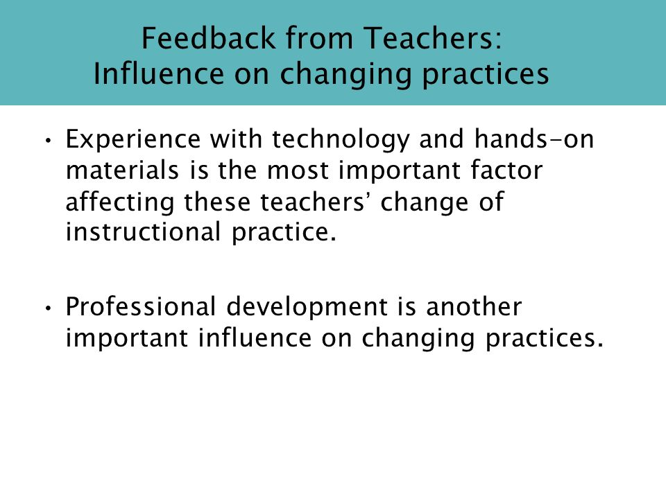 Feedback from Teachers: Influence on changing practices Experience with technology and hands-on materials is the most important factor affecting these teachers change of instructional practice.