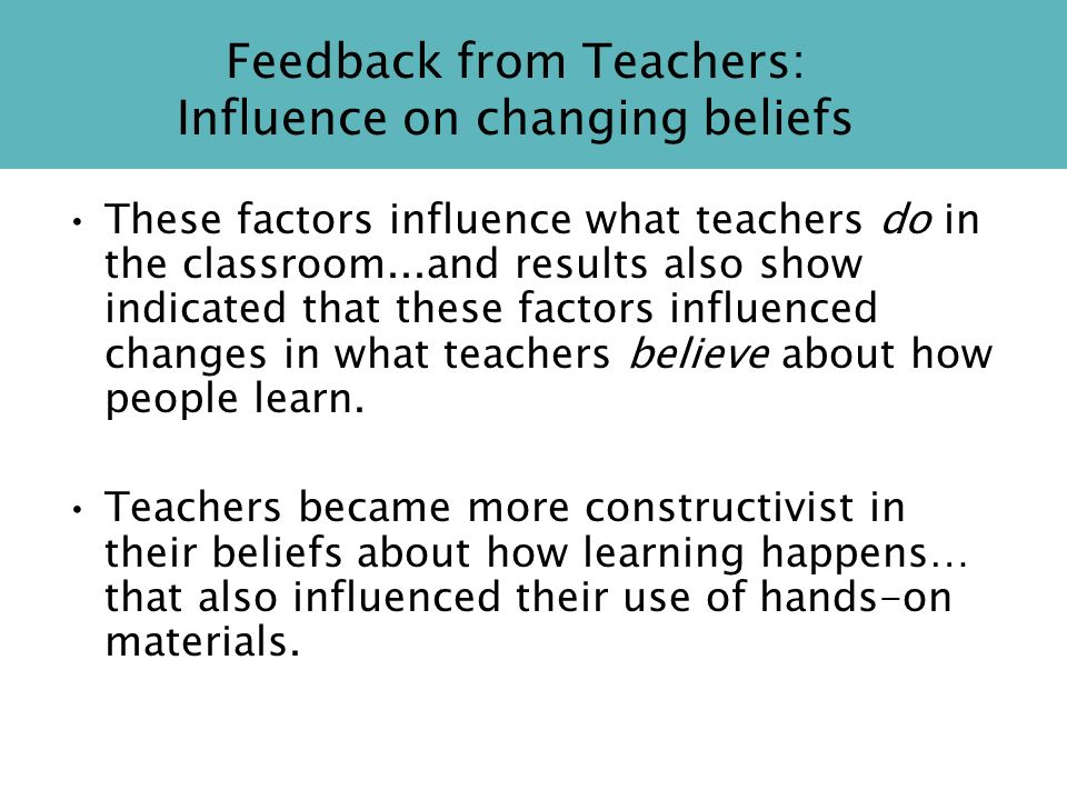 Feedback from Teachers: Influence on changing beliefs These factors influence what teachers do in the classroom...and results also show indicated that these factors influenced changes in what teachers believe about how people learn.