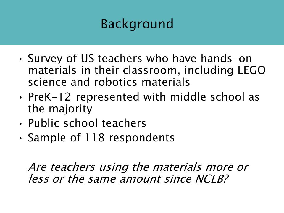 Background Survey of US teachers who have hands-on materials in their classroom, including LEGO science and robotics materials PreK-12 represented with middle school as the majority Public school teachers Sample of 118 respondents Are teachers using the materials more or less or the same amount since NCLB