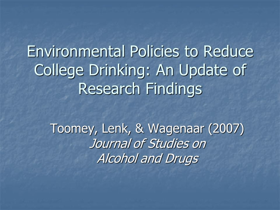 Environmental Policies to Reduce College Drinking: An Update of Research Findings Toomey, Lenk, & Wagenaar (2007) Journal of Studies on Alcohol and Drugs