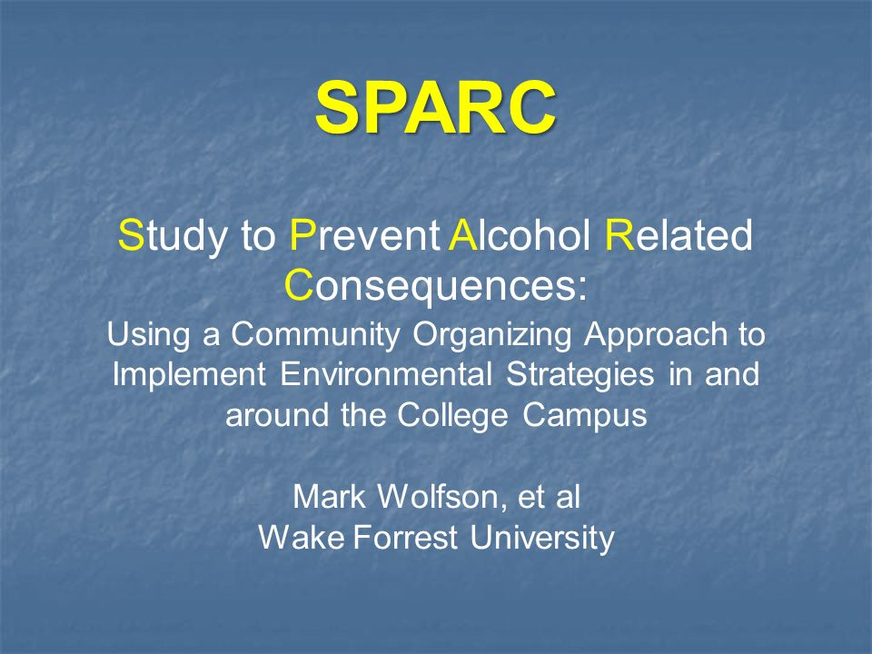 Study to Prevent Alcohol Related Consequences: Using a Community Organizing Approach to Implement Environmental Strategies in and around the College Campus Mark Wolfson, et al Wake Forrest University SPARC