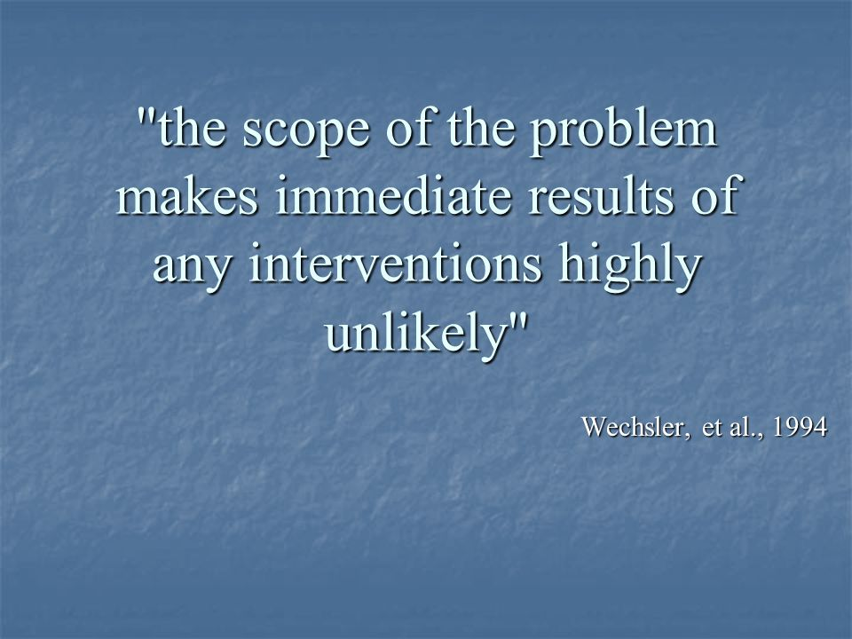 the scope of the problem makes immediate results of any interventions highly unlikely Wechsler, et al., 1994