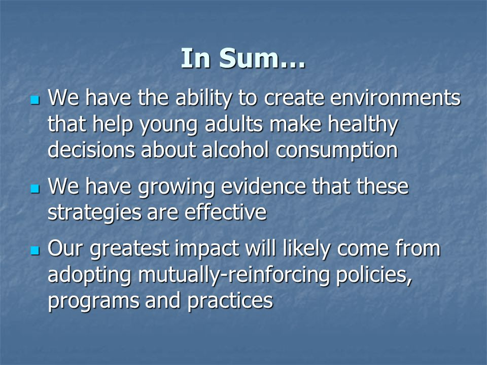 In Sum… We have the ability to create environments that help young adults make healthy decisions about alcohol consumption We have the ability to create environments that help young adults make healthy decisions about alcohol consumption We have growing evidence that these strategies are effective We have growing evidence that these strategies are effective Our greatest impact will likely come from adopting mutually-reinforcing policies, programs and practices Our greatest impact will likely come from adopting mutually-reinforcing policies, programs and practices