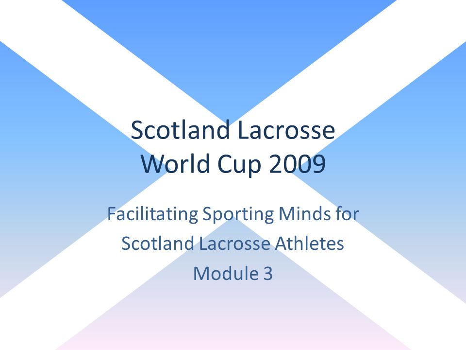 Scotland Lacrosse World Cup 2009 Facilitating Sporting Minds for Scotland Lacrosse Athletes Module 3