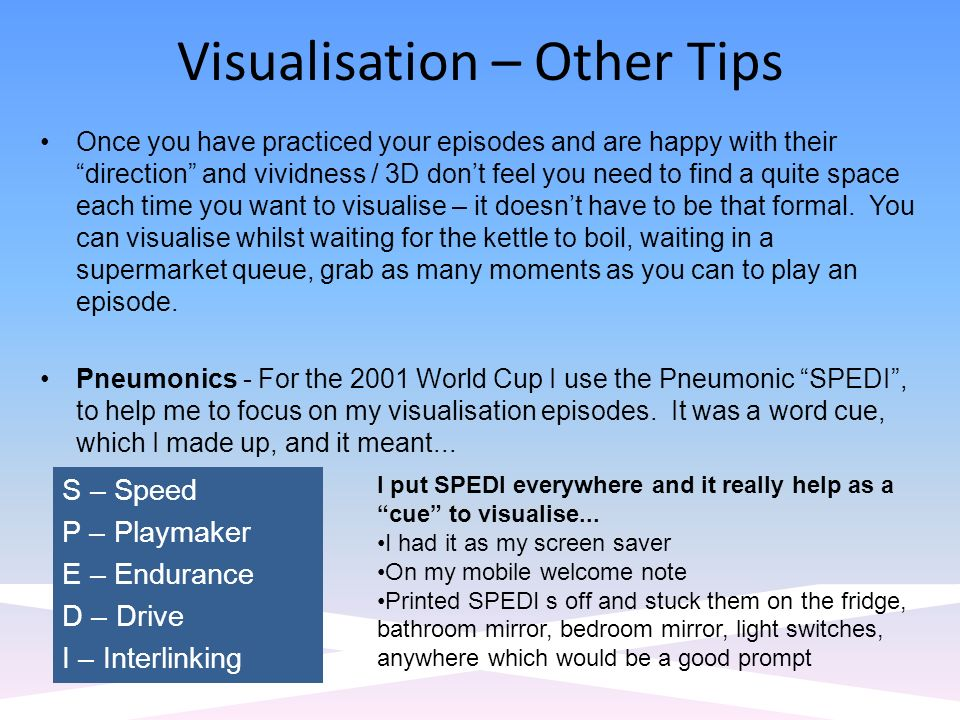 Visualisation – Other Tips Once you have practiced your episodes and are happy with their direction and vividness / 3D dont feel you need to find a quite space each time you want to visualise – it doesnt have to be that formal.