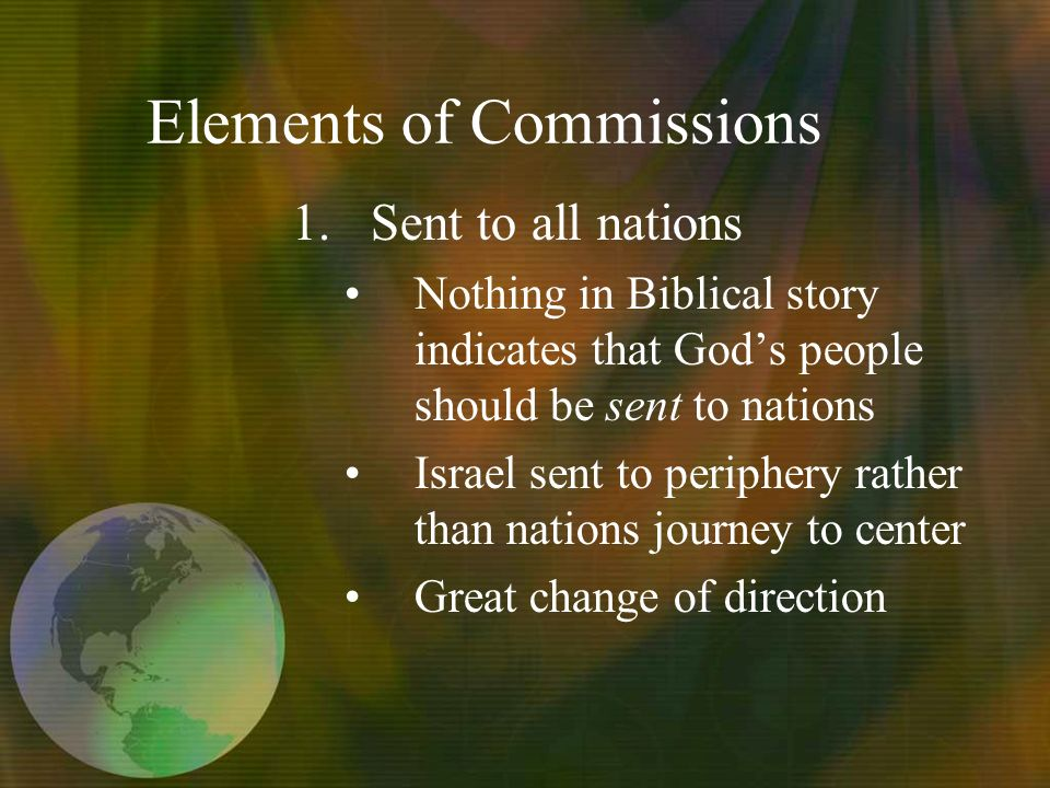 Elements of Commissions 1.Sent to all nations Nothing in Biblical story indicates that Gods people should be sent to nations Israel sent to periphery rather than nations journey to center Great change of direction
