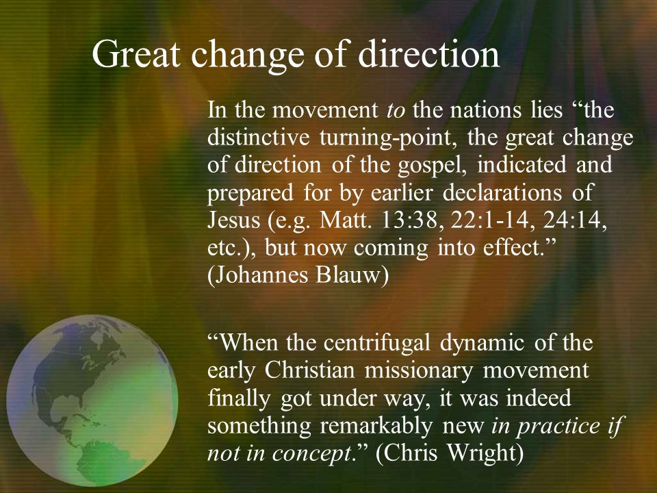 In the movement to the nations lies the distinctive turning-point, the great change of direction of the gospel, indicated and prepared for by earlier declarations of Jesus (e.g.