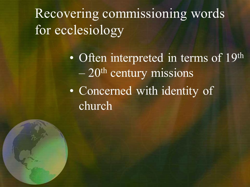 Recovering commissioning words for ecclesiology Often interpreted in terms of 19 th – 20 th century missions Concerned with identity of church