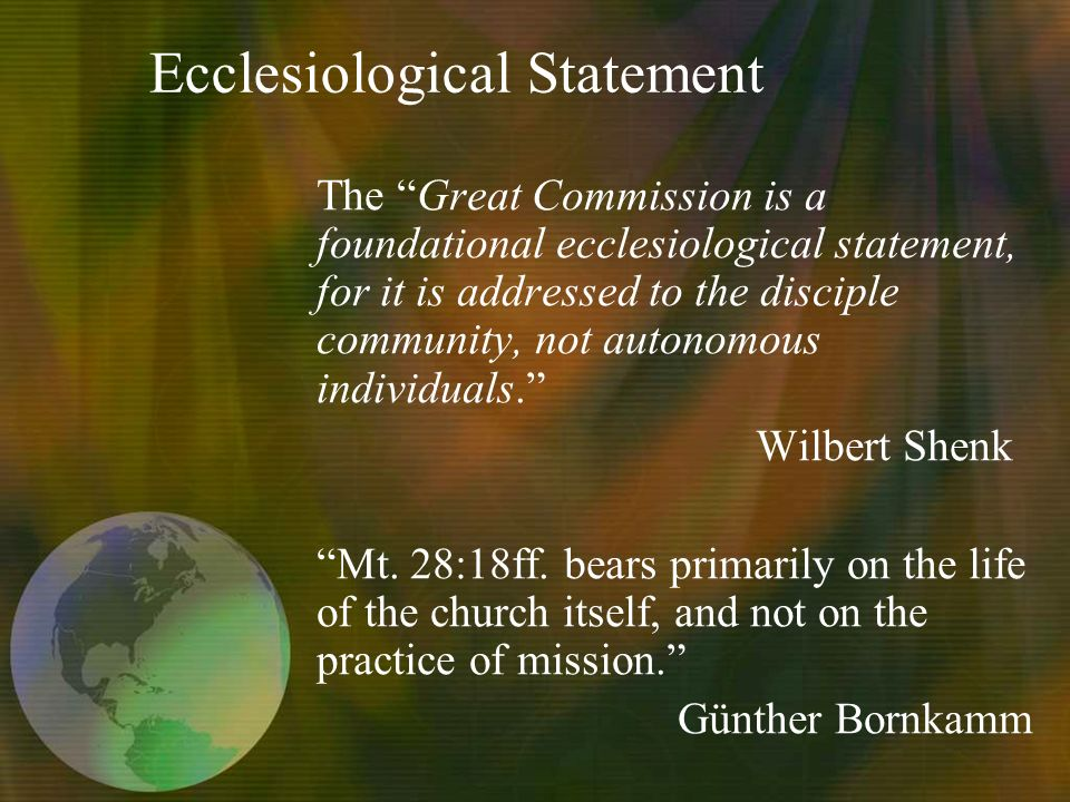 Ecclesiological Statement The Great Commission is a foundational ecclesiological statement, for it is addressed to the disciple community, not autonomous individuals.