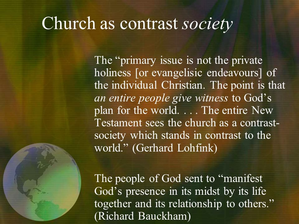 Church as contrast society The primary issue is not the private holiness [or evangelisic endeavours] of the individual Christian.