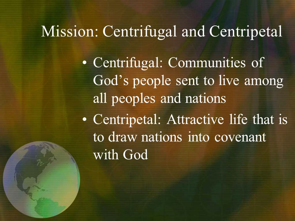 Mission: Centrifugal and Centripetal Centrifugal: Communities of Gods people sent to live among all peoples and nations Centripetal: Attractive life that is to draw nations into covenant with God