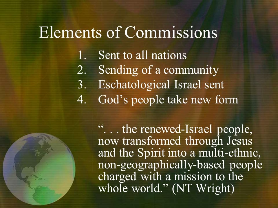 Elements of Commissions 1.Sent to all nations 2.Sending of a community 3.Eschatological Israel sent 4.Gods people take new form...
