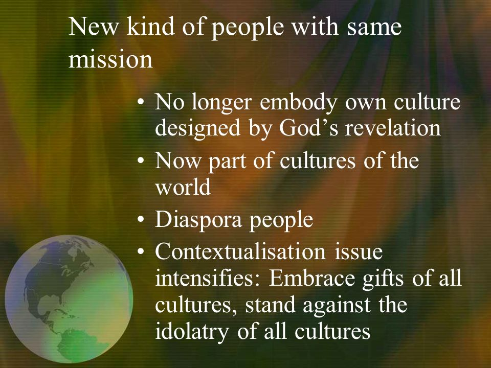 New kind of people with same mission No longer embody own culture designed by Gods revelation Now part of cultures of the world Diaspora people Contextualisation issue intensifies: Embrace gifts of all cultures, stand against the idolatry of all cultures