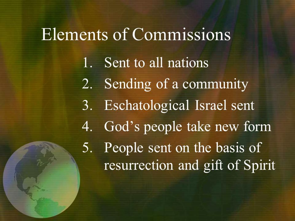 Elements of Commissions 1.Sent to all nations 2.Sending of a community 3.Eschatological Israel sent 4.Gods people take new form 5.People sent on the basis of resurrection and gift of Spirit