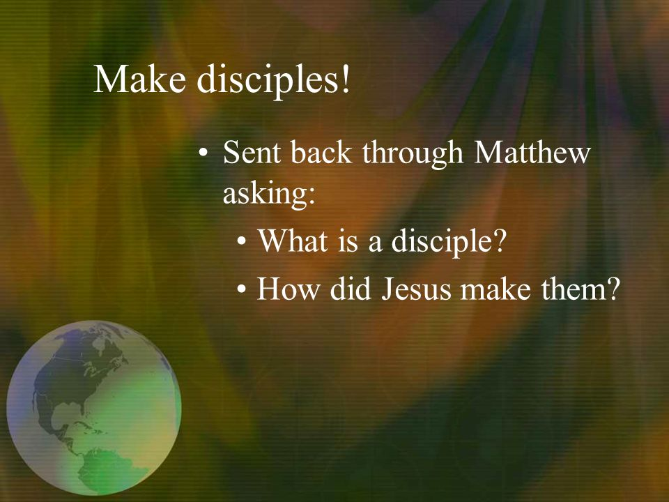 Make disciples! Sent back through Matthew asking: What is a disciple How did Jesus make them