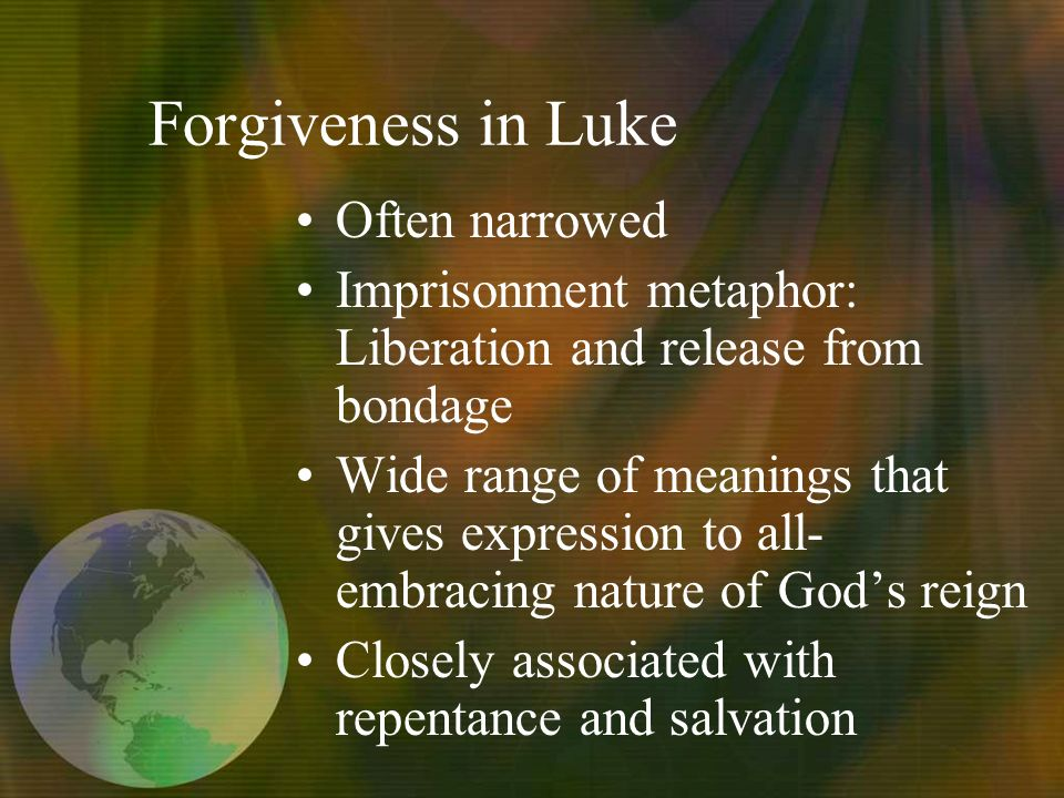 Forgiveness in Luke Often narrowed Imprisonment metaphor: Liberation and release from bondage Wide range of meanings that gives expression to all- embracing nature of Gods reign Closely associated with repentance and salvation
