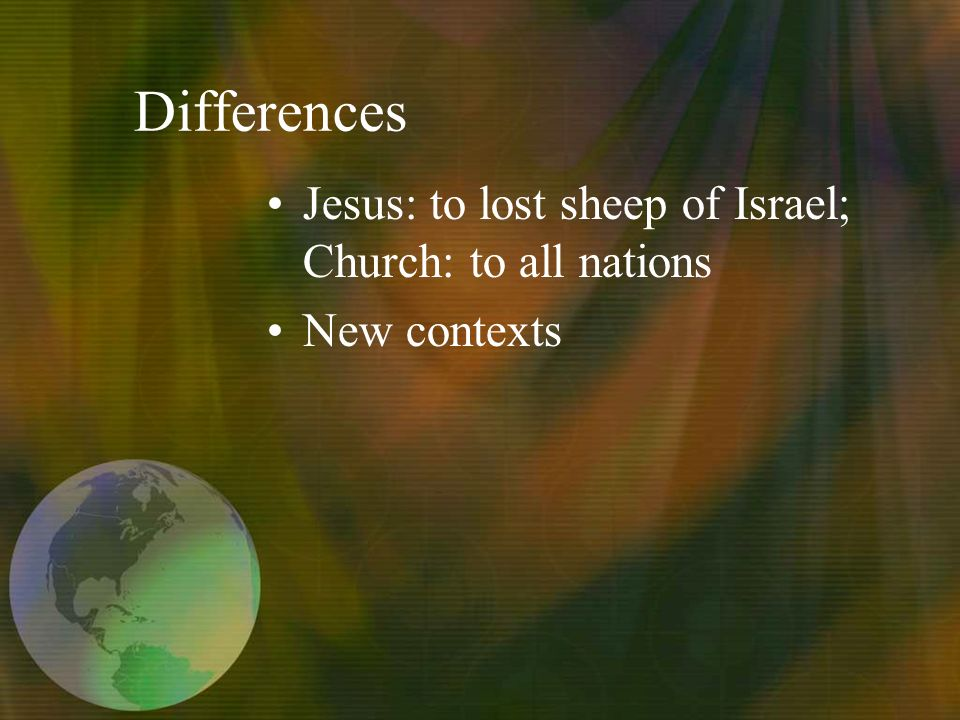 Differences Jesus: to lost sheep of Israel; Church: to all nations New contexts