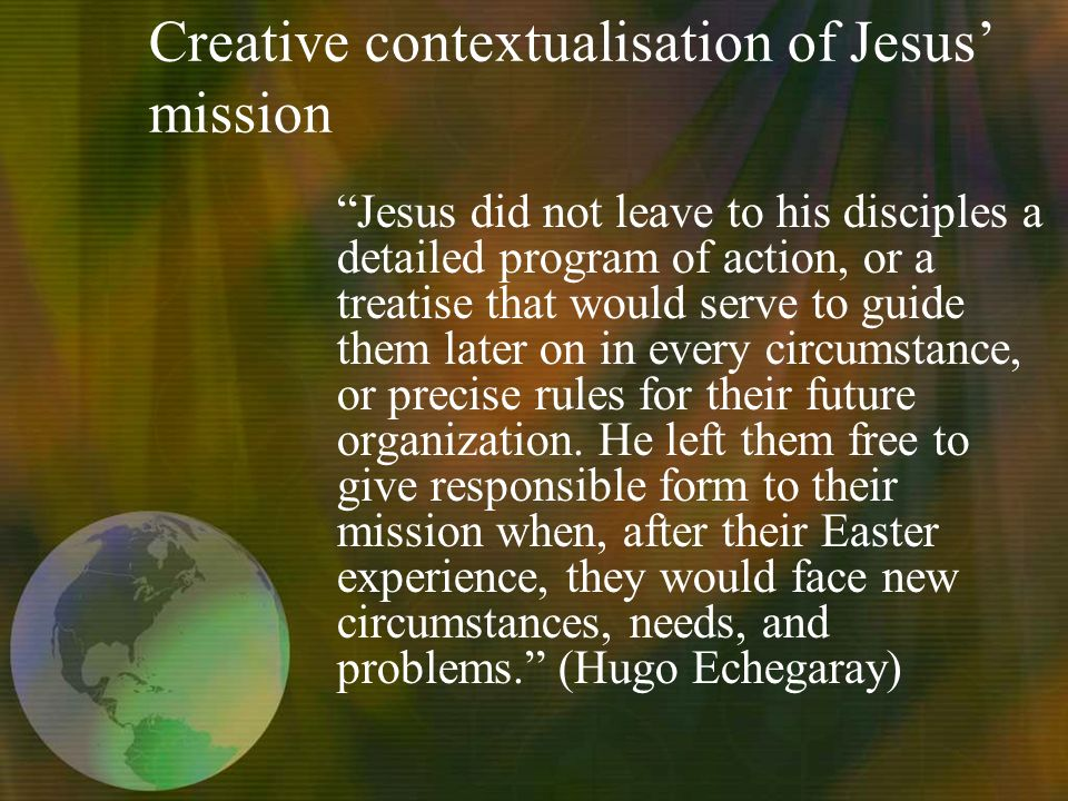 Creative contextualisation of Jesus mission Jesus did not leave to his disciples a detailed program of action, or a treatise that would serve to guide them later on in every circumstance, or precise rules for their future organization.