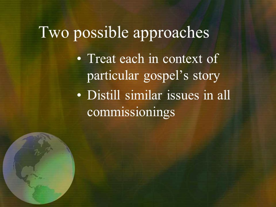 Two possible approaches Treat each in context of particular gospels story Distill similar issues in all commissionings