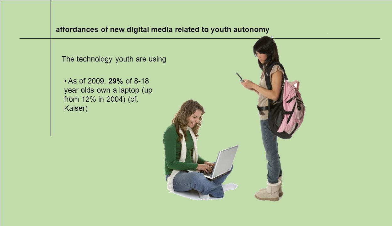 affordances of new digital media related to youth autonomy The technology youth are using As of 2009, 29% of 8-18 year olds own a laptop (up from 12% in 2004) (cf.