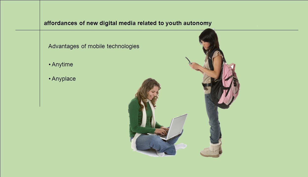 affordances of new digital media related to youth autonomy Advantages of mobile technologies Anytime Anyplace