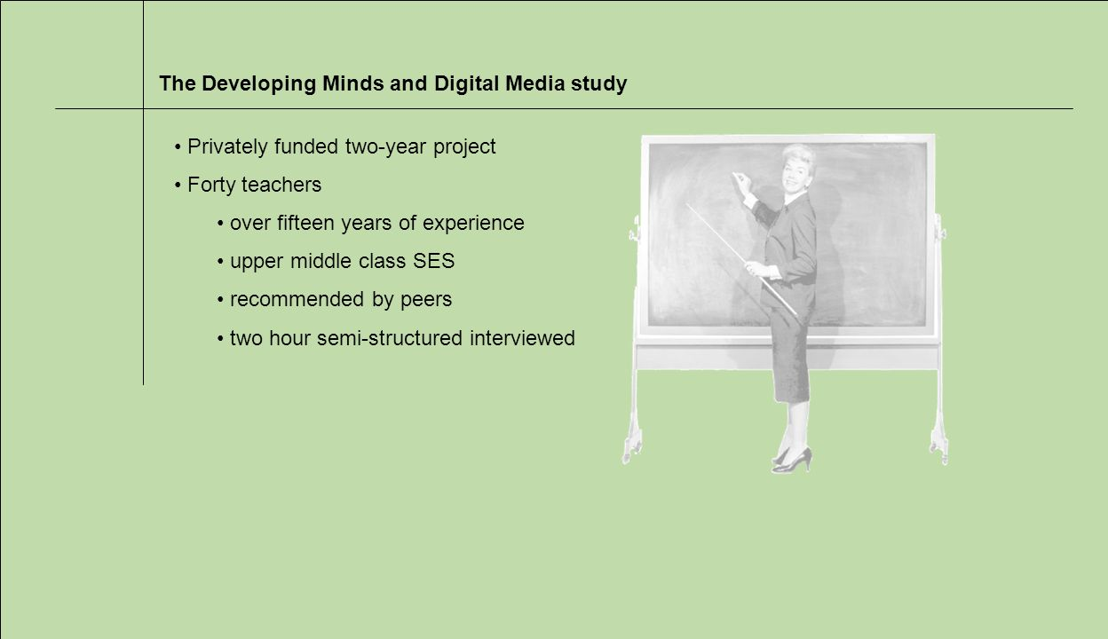 The Developing Minds and Digital Media study Privately funded two-year project Forty teachers over fifteen years of experience upper middle class SES recommended by peers two hour semi-structured interviewed
