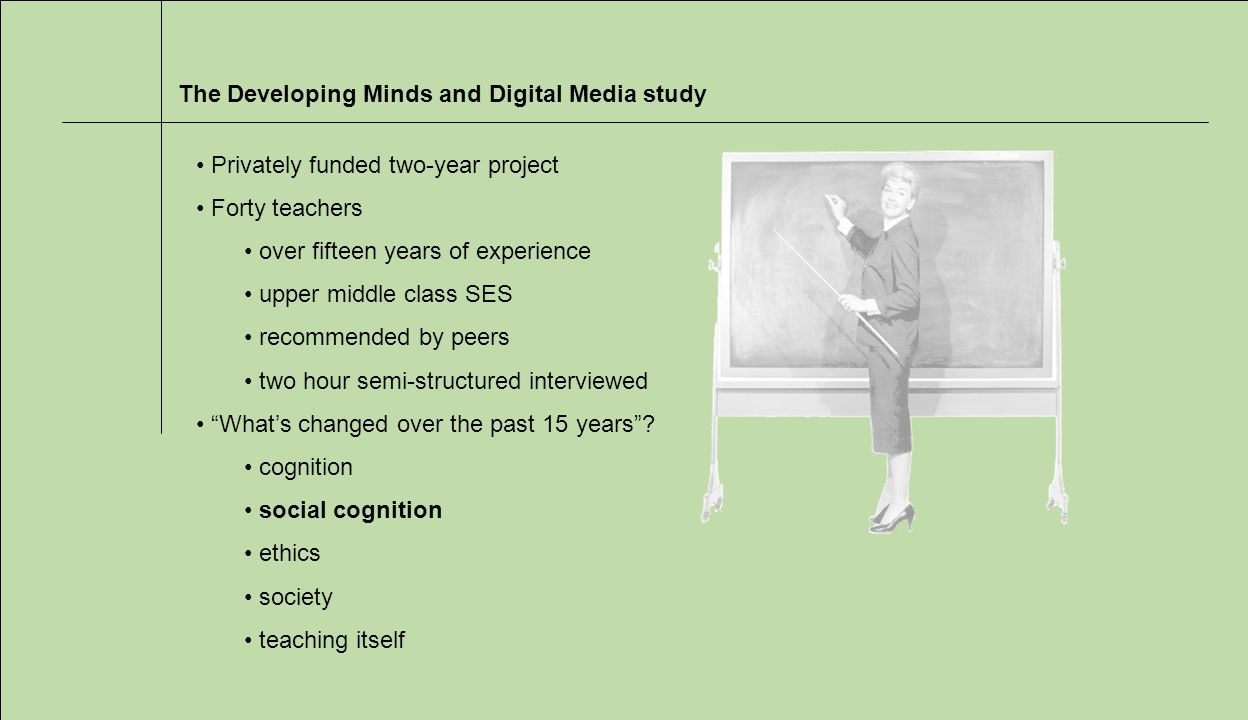 The Developing Minds and Digital Media study Privately funded two-year project Forty teachers over fifteen years of experience upper middle class SES recommended by peers two hour semi-structured interviewed Whats changed over the past 15 years.