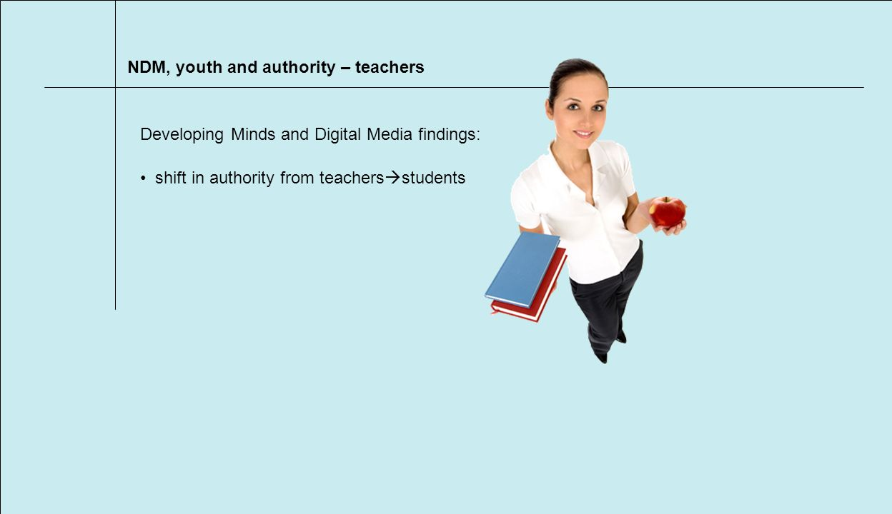 NDM, youth and authority – teachers shift in authority from teachers students Developing Minds and Digital Media findings: