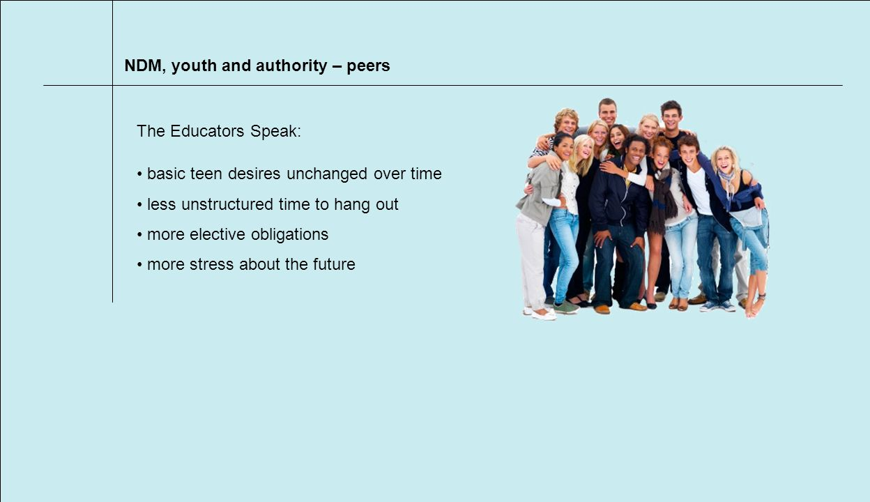 NDM, youth and authority – peers basic teen desires unchanged over time less unstructured time to hang out more elective obligations more stress about the future The Educators Speak: