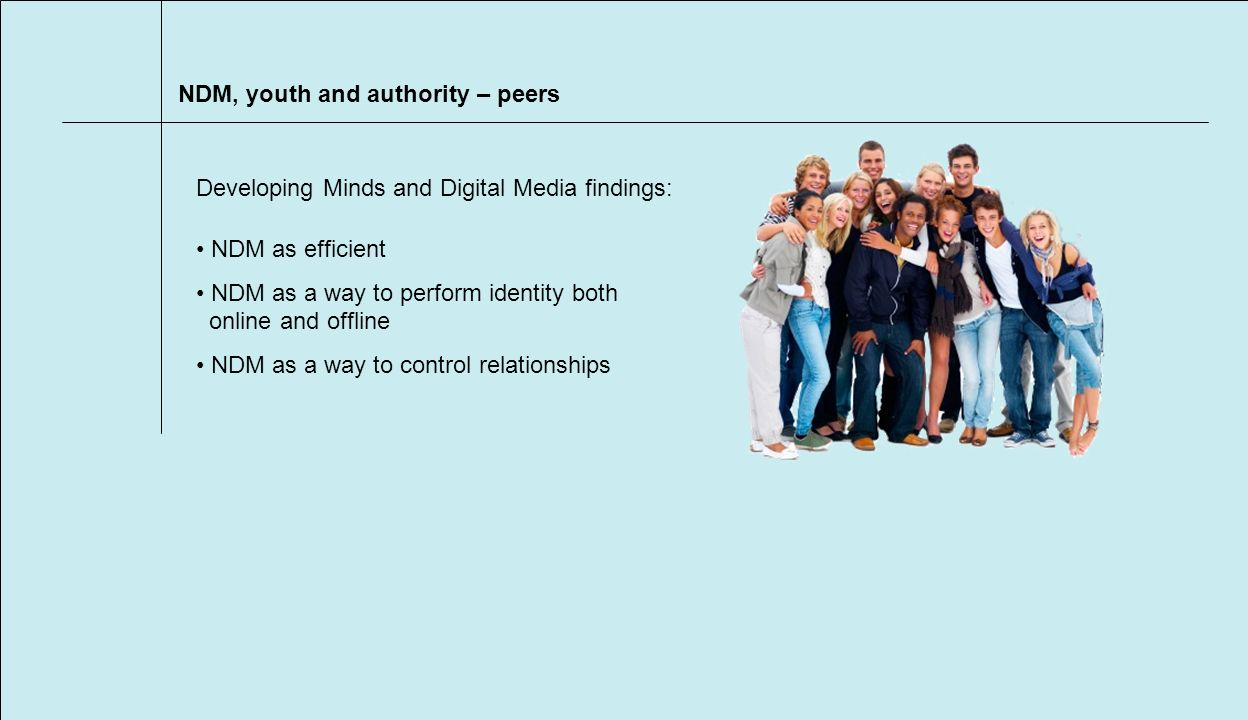 NDM, youth and authority – peers NDM as efficient NDM as a way to perform identity both online and offline NDM as a way to control relationships Developing Minds and Digital Media findings: