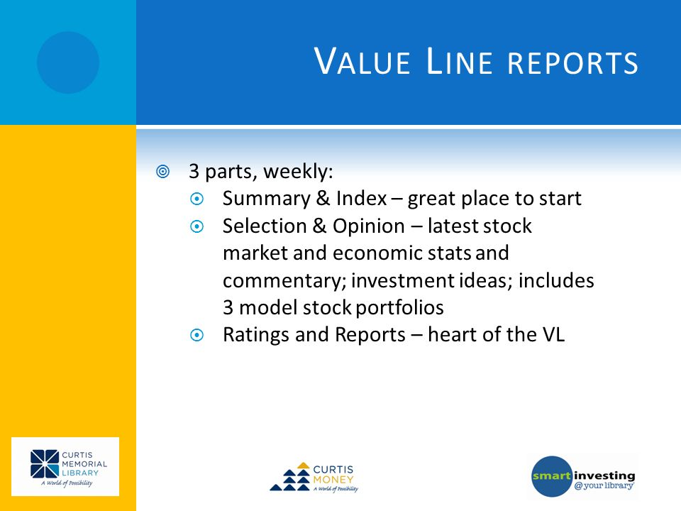 V ALUE L INE REPORTS 3 parts, weekly: Summary & Index – great place to start Selection & Opinion – latest stock market and economic stats and commentary; investment ideas; includes 3 model stock portfolios Ratings and Reports – heart of the VL