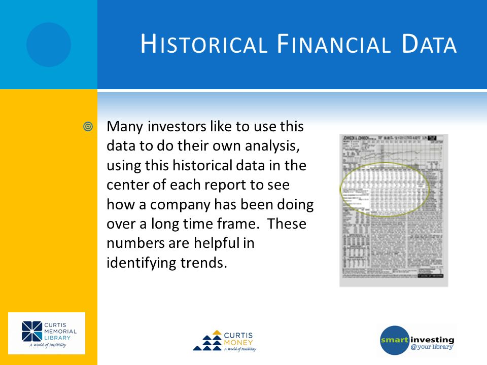 H ISTORICAL F INANCIAL D ATA Many investors like to use this data to do their own analysis, using this historical data in the center of each report to see how a company has been doing over a long time frame.