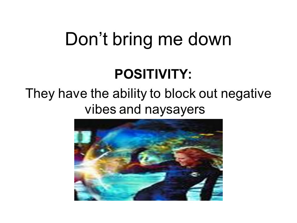 Dont bring me down POSITIVITY: They have the ability to block out negative vibes and naysayers